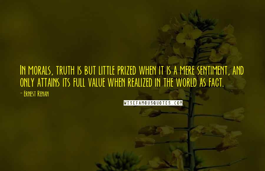 Ernest Renan quotes: In morals, truth is but little prized when it is a mere sentiment, and only attains its full value when realized in the world as fact.