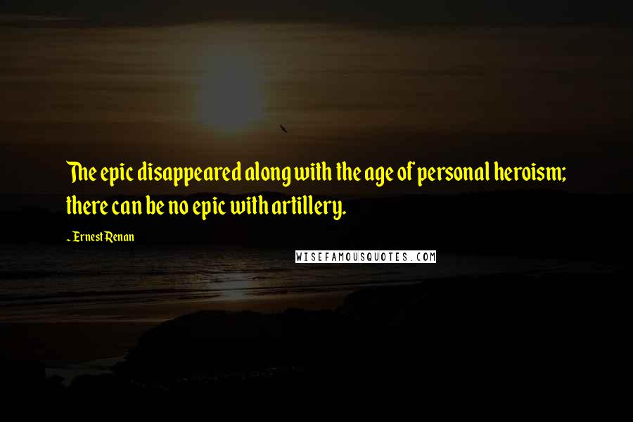 Ernest Renan quotes: The epic disappeared along with the age of personal heroism; there can be no epic with artillery.
