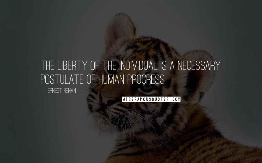 Ernest Renan quotes: The liberty of the individual is a necessary postulate of human progress.