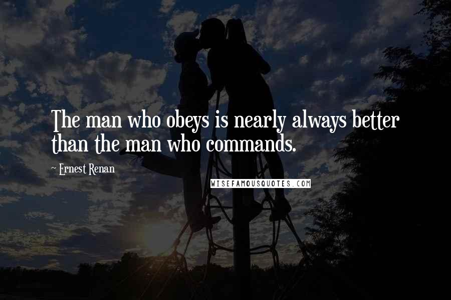Ernest Renan quotes: The man who obeys is nearly always better than the man who commands.
