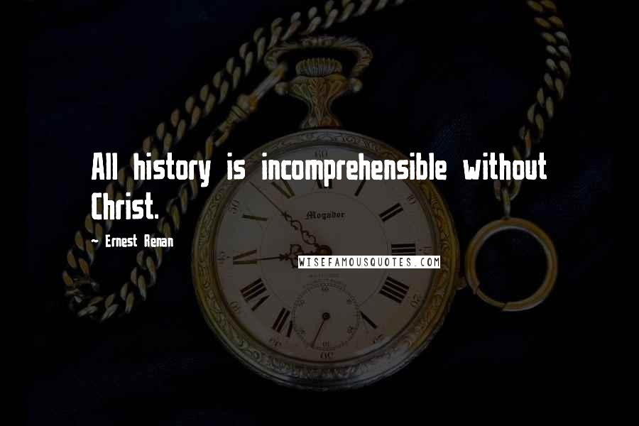 Ernest Renan quotes: All history is incomprehensible without Christ.