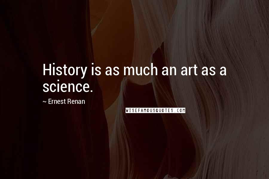 Ernest Renan quotes: History is as much an art as a science.