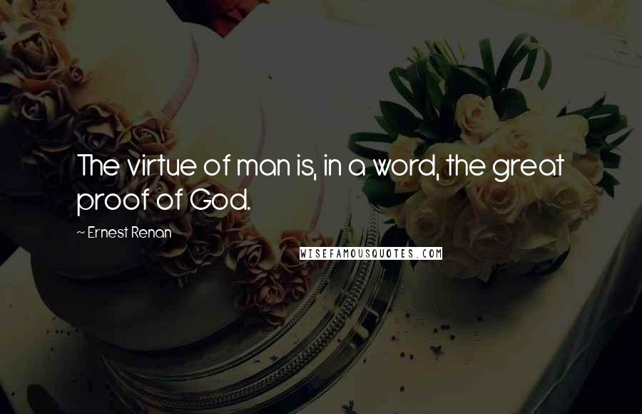 Ernest Renan quotes: The virtue of man is, in a word, the great proof of God.