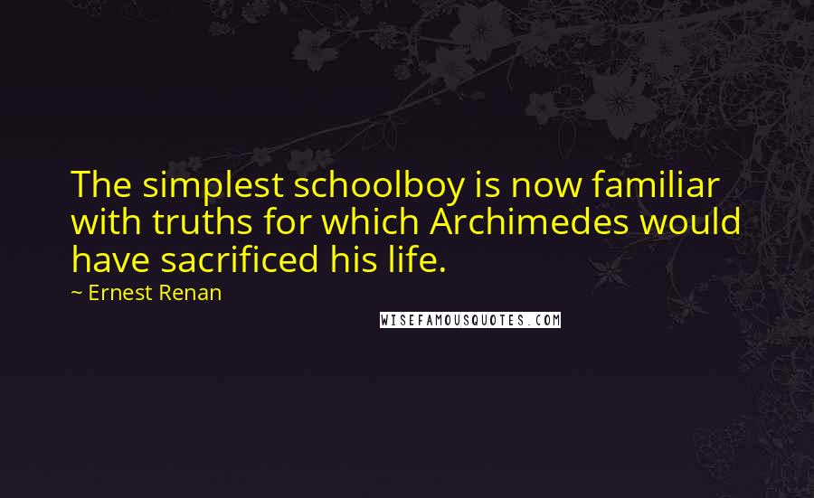 Ernest Renan quotes: The simplest schoolboy is now familiar with truths for which Archimedes would have sacrificed his life.