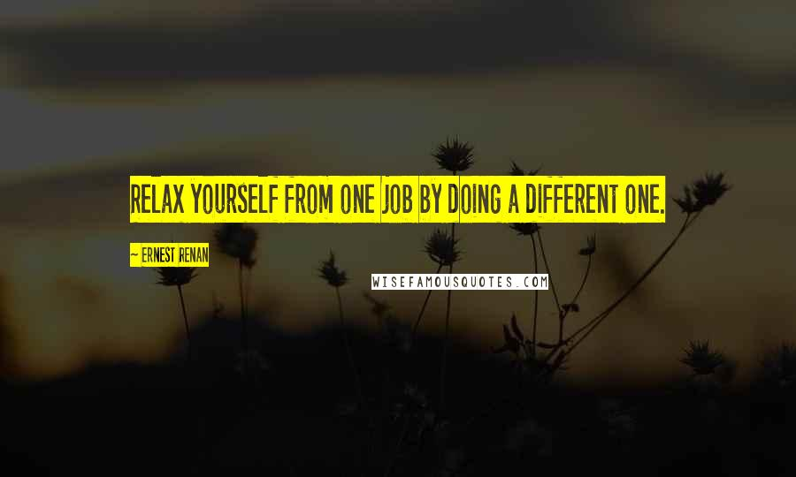 Ernest Renan quotes: Relax yourself from one job by doing a different one.