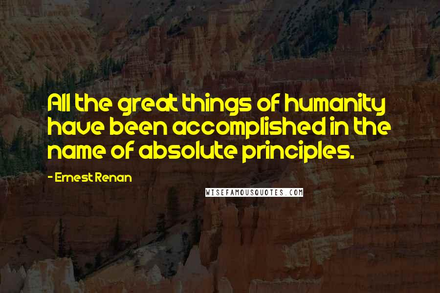 Ernest Renan quotes: All the great things of humanity have been accomplished in the name of absolute principles.