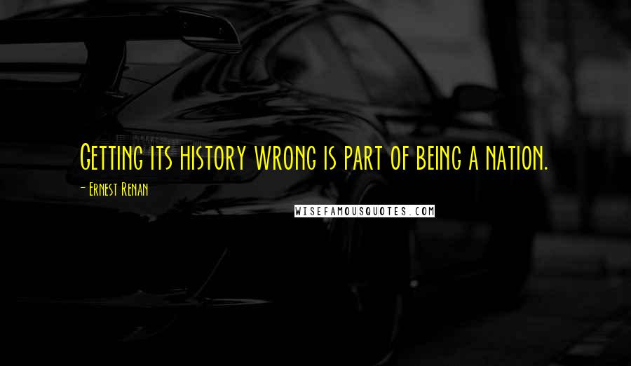 Ernest Renan quotes: Getting its history wrong is part of being a nation.