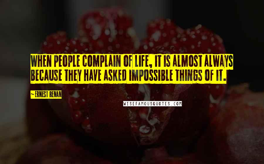 Ernest Renan quotes: When people complain of life, it is almost always because they have asked impossible things of it.