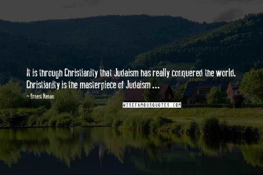 Ernest Renan quotes: It is through Christianity that Judaism has really conquered the world. Christianity is the masterpiece of Judaism ...