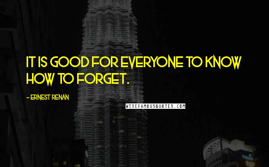 Ernest Renan quotes: It is good for everyone to know how to forget.