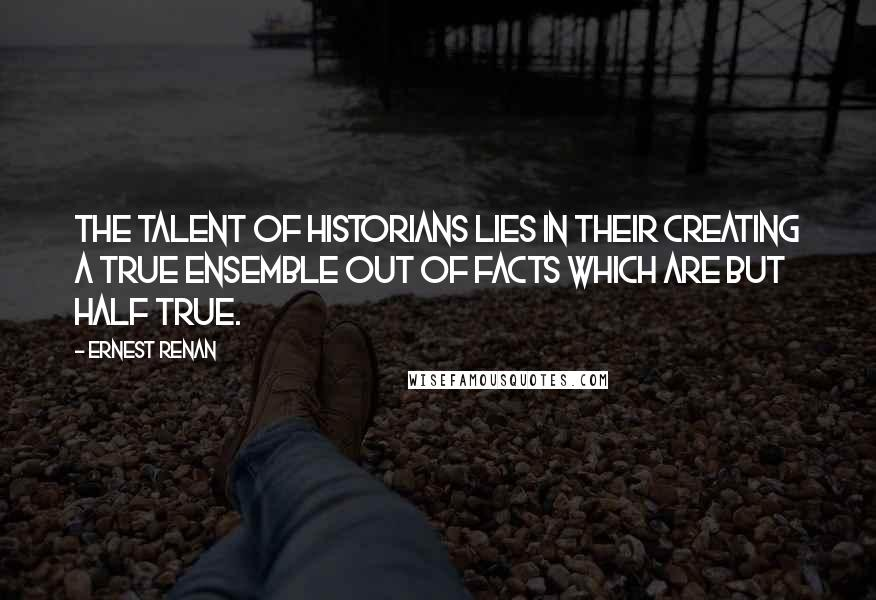 Ernest Renan quotes: The talent of historians lies in their creating a true ensemble out of facts which are but half true.