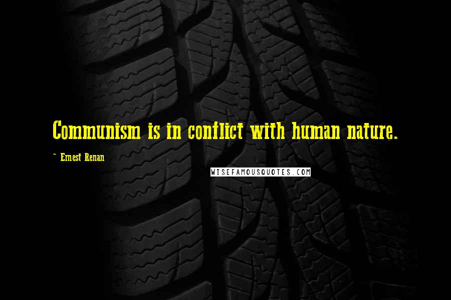 Ernest Renan quotes: Communism is in conflict with human nature.