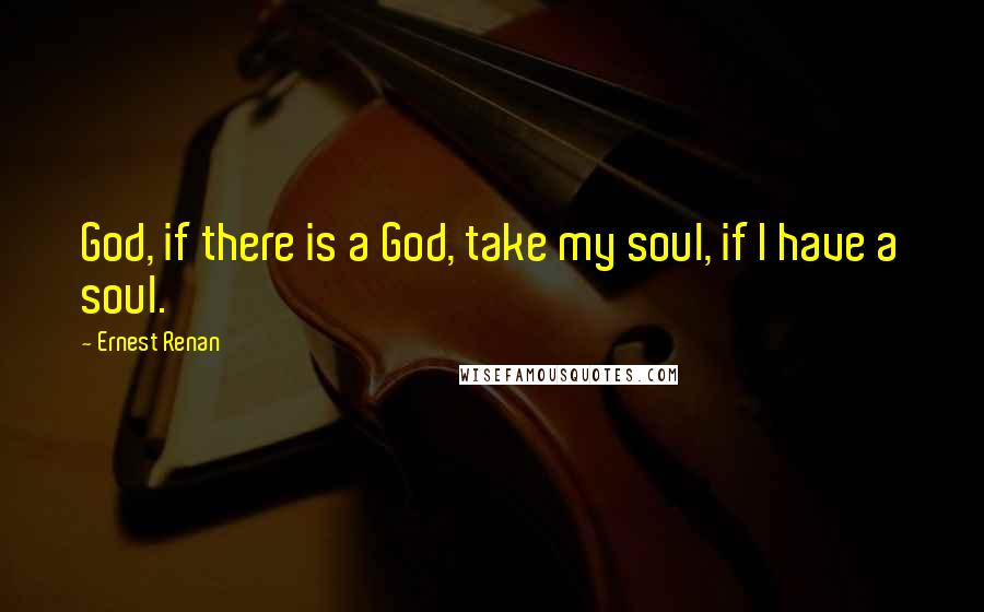 Ernest Renan quotes: God, if there is a God, take my soul, if I have a soul.