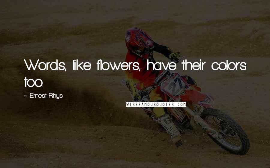 Ernest Rhys quotes: Words, like flowers, have their colors too.