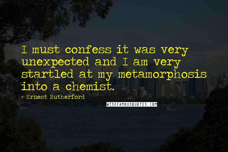 Ernest Rutherford quotes: I must confess it was very unexpected and I am very startled at my metamorphosis into a chemist.
