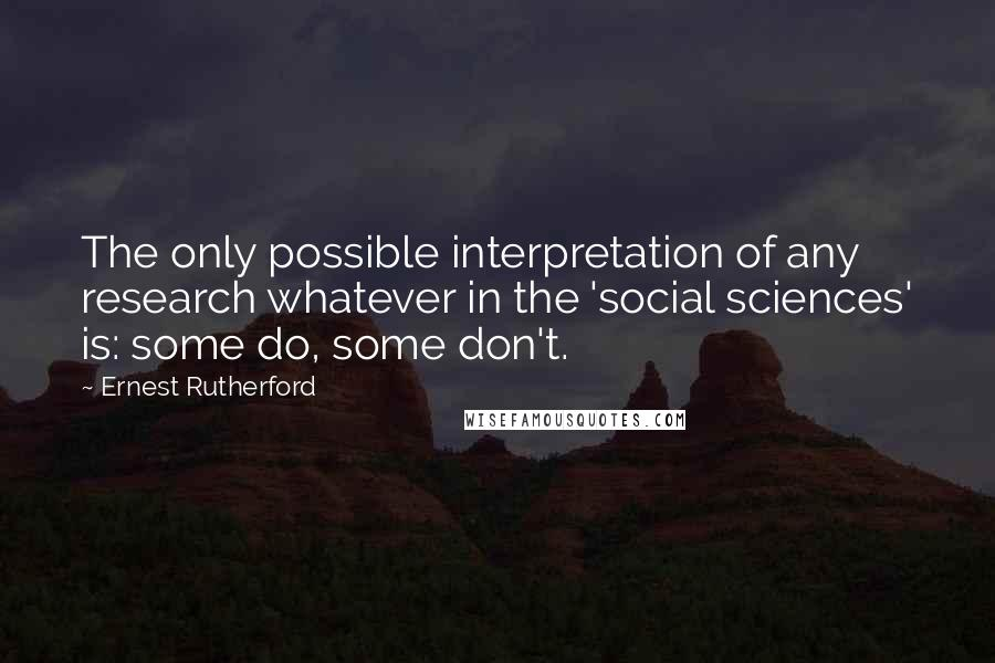 Ernest Rutherford quotes: The only possible interpretation of any research whatever in the 'social sciences' is: some do, some don't.