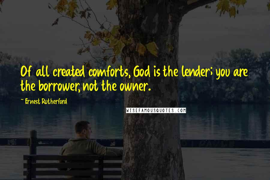 Ernest Rutherford quotes: Of all created comforts, God is the lender; you are the borrower, not the owner.