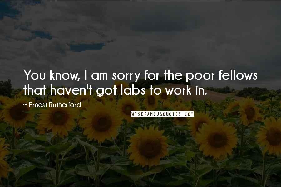Ernest Rutherford quotes: You know, I am sorry for the poor fellows that haven't got labs to work in.