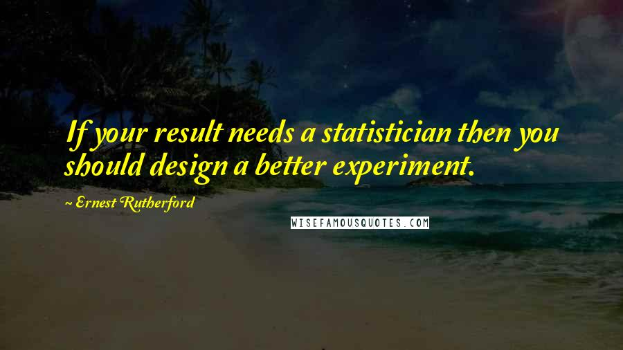 Ernest Rutherford quotes: If your result needs a statistician then you should design a better experiment.