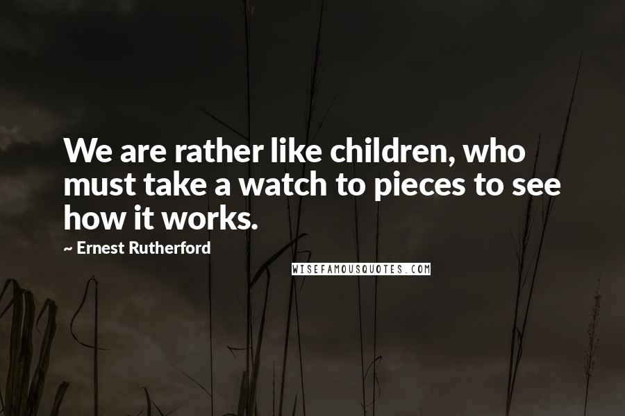 Ernest Rutherford quotes: We are rather like children, who must take a watch to pieces to see how it works.