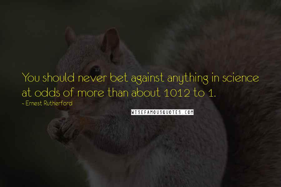 Ernest Rutherford quotes: You should never bet against anything in science at odds of more than about 1012 to 1.