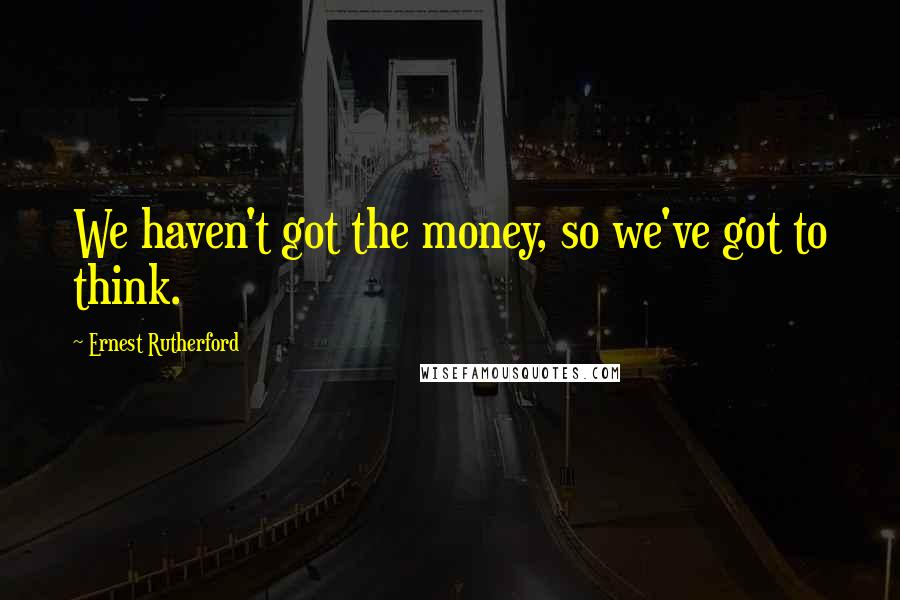 Ernest Rutherford quotes: We haven't got the money, so we've got to think.