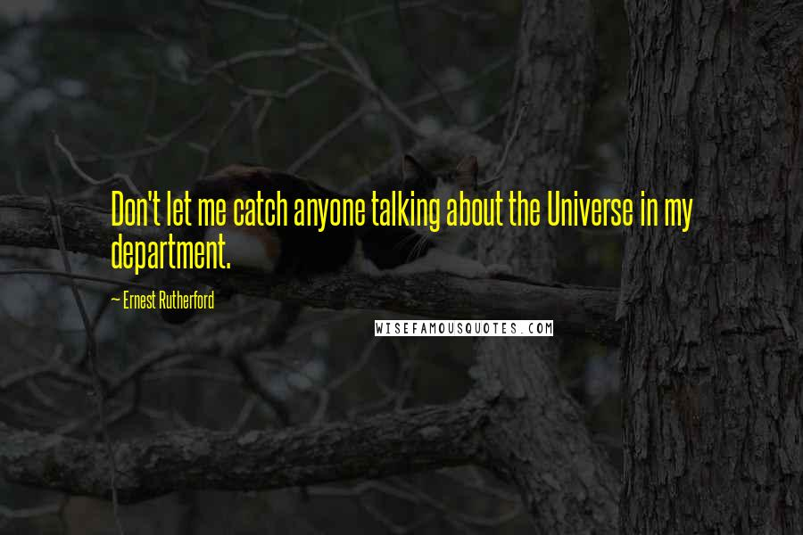 Ernest Rutherford quotes: Don't let me catch anyone talking about the Universe in my department.