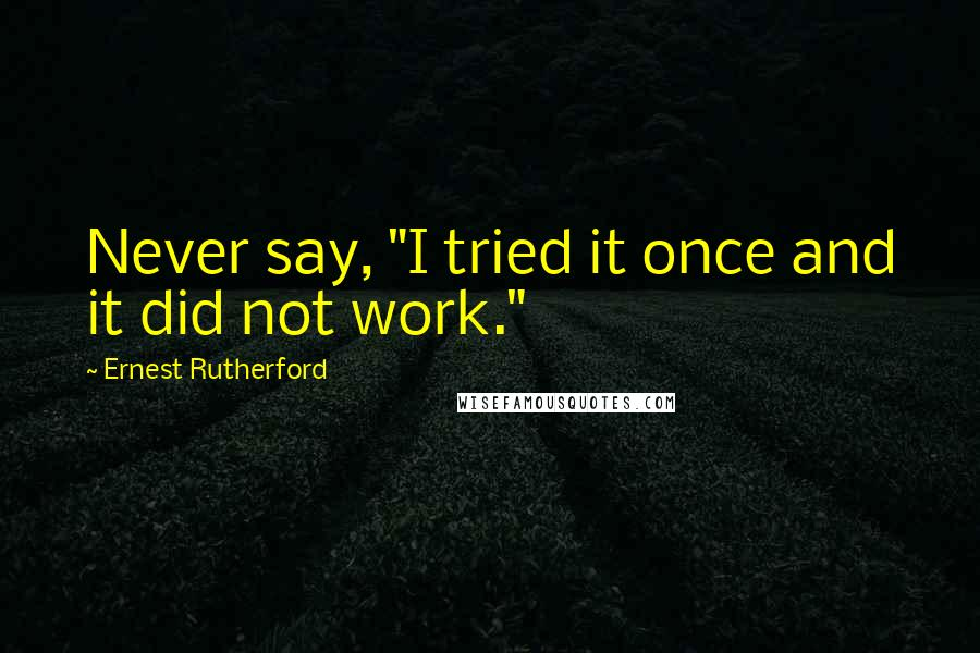 "Ernest Rutherford quotes: Never say, ""I tried it once and it did not work."""