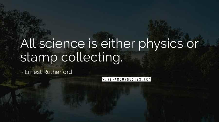 Ernest Rutherford quotes: All science is either physics or stamp collecting.