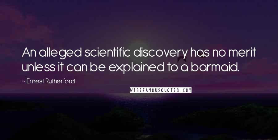 Ernest Rutherford quotes: An alleged scientific discovery has no merit unless it can be explained to a barmaid.