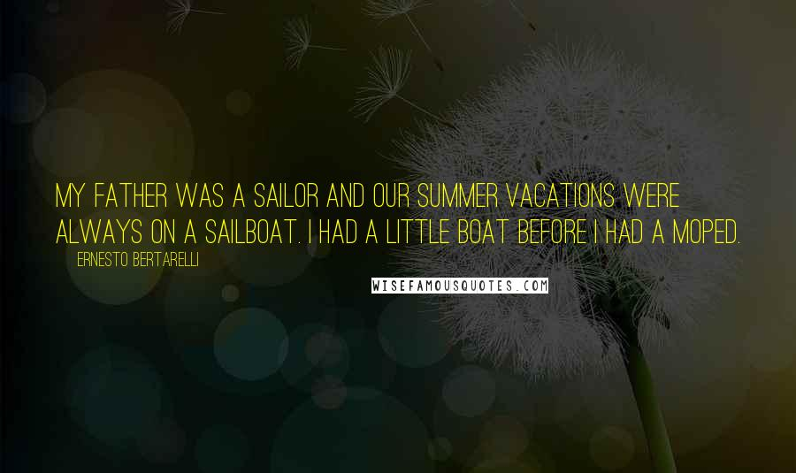 Ernesto Bertarelli quotes: My father was a sailor and our summer vacations were always on a sailboat. I had a little boat before I had a moped.