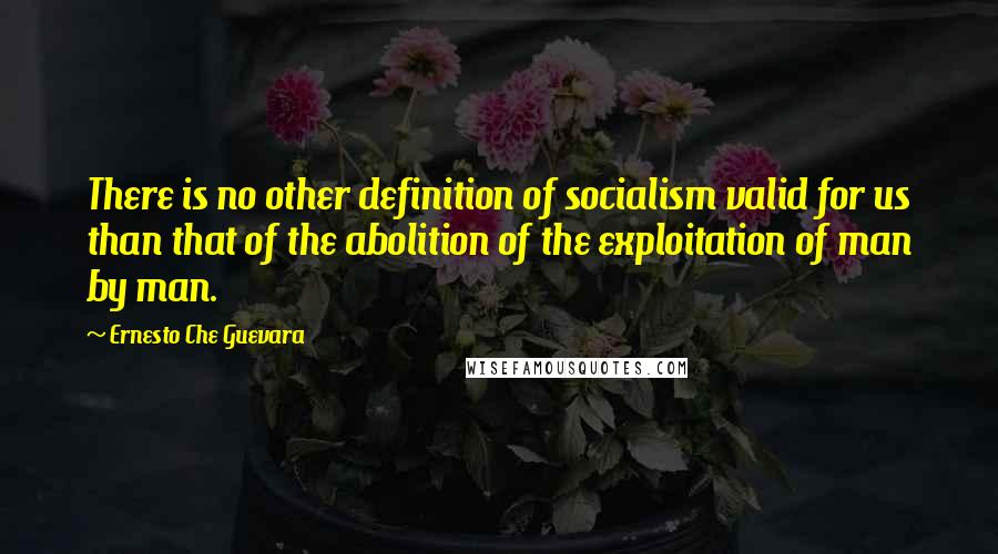 Ernesto Che Guevara quotes: There is no other definition of socialism valid for us than that of the abolition of the exploitation of man by man.