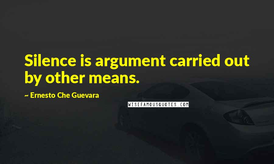 Ernesto Che Guevara quotes: Silence is argument carried out by other means.