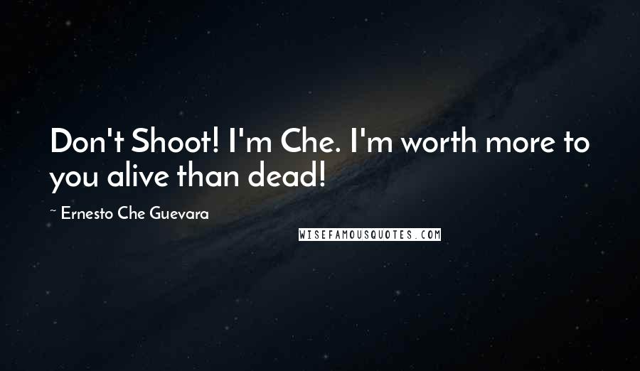 Ernesto Che Guevara quotes: Don't Shoot! I'm Che. I'm worth more to you alive than dead!