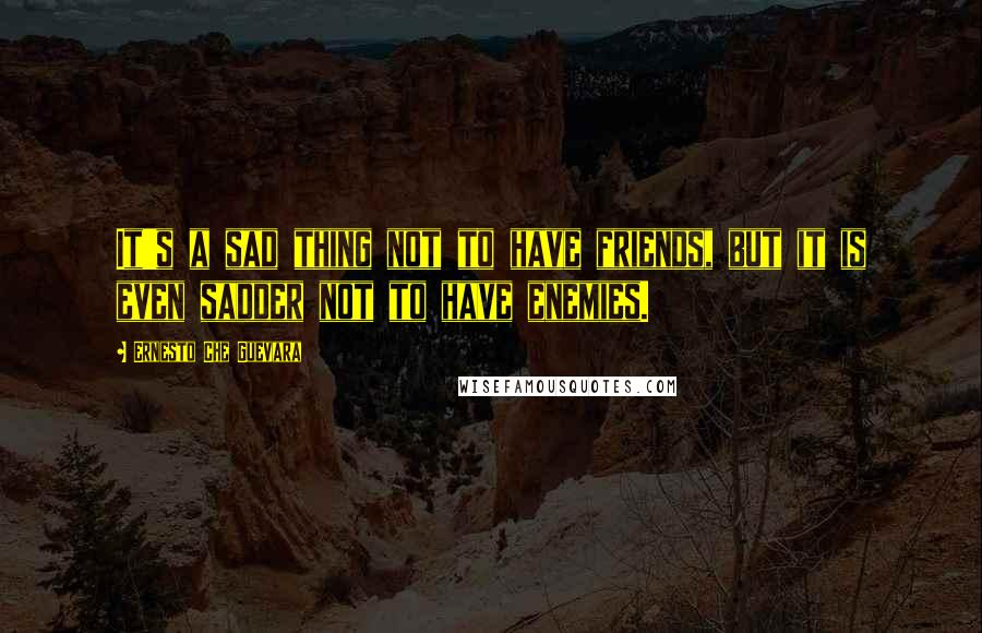 Ernesto Che Guevara quotes: It's a sad thing not to have friends, but it is even sadder not to have enemies.