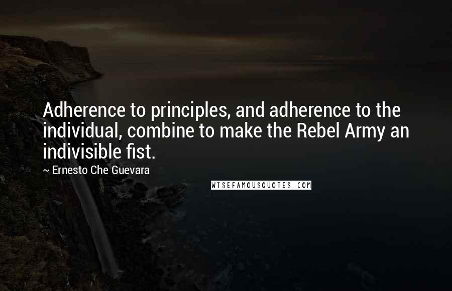 Ernesto Che Guevara quotes: Adherence to principles, and adherence to the individual, combine to make the Rebel Army an indivisible fist.