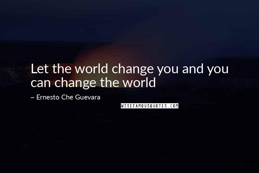 Ernesto Che Guevara quotes: Let the world change you and you can change the world
