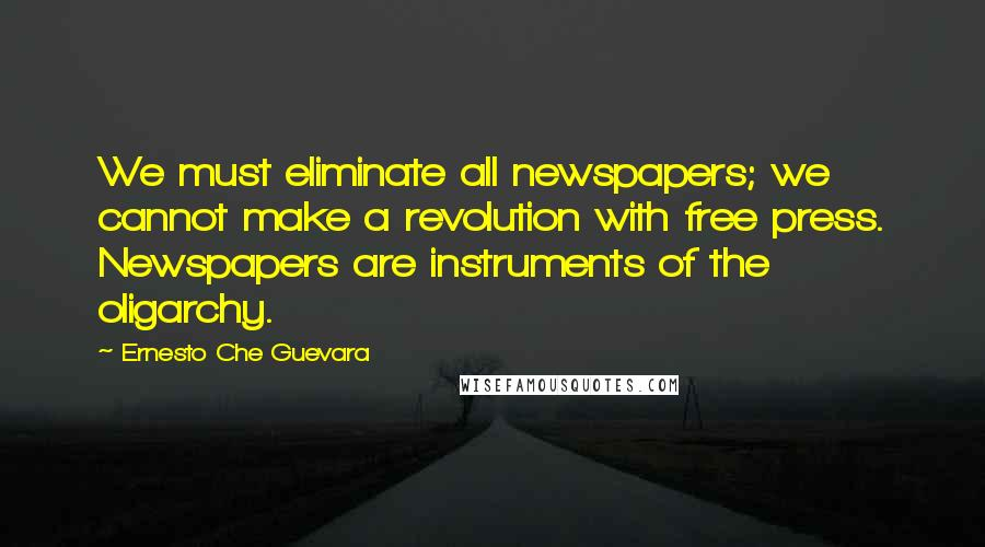 Ernesto Che Guevara quotes: We must eliminate all newspapers; we cannot make a revolution with free press. Newspapers are instruments of the oligarchy.