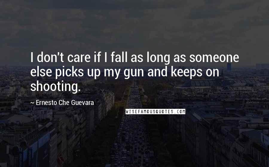 Ernesto Che Guevara quotes: I don't care if I fall as long as someone else picks up my gun and keeps on shooting.