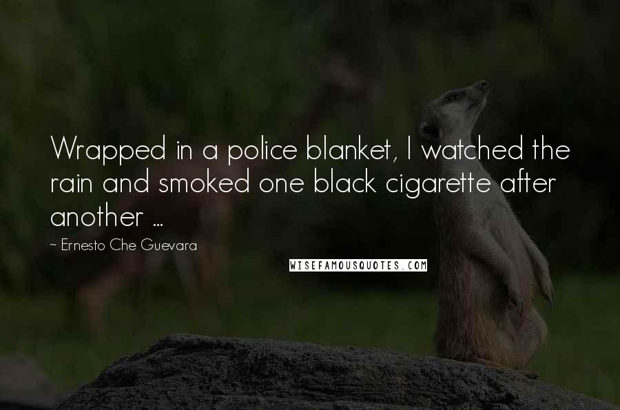 Ernesto Che Guevara quotes: Wrapped in a police blanket, I watched the rain and smoked one black cigarette after another ...
