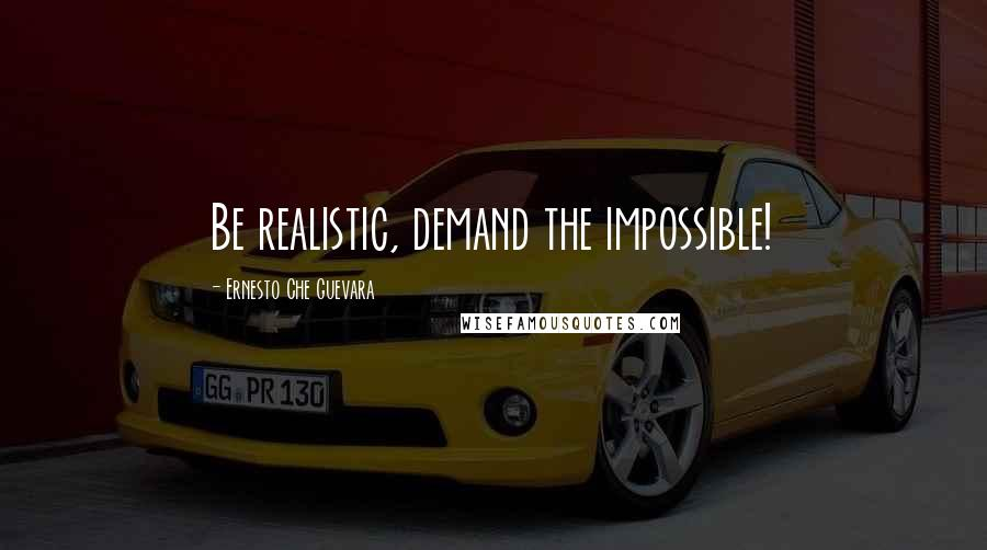 Ernesto Che Guevara quotes: Be realistic, demand the impossible!