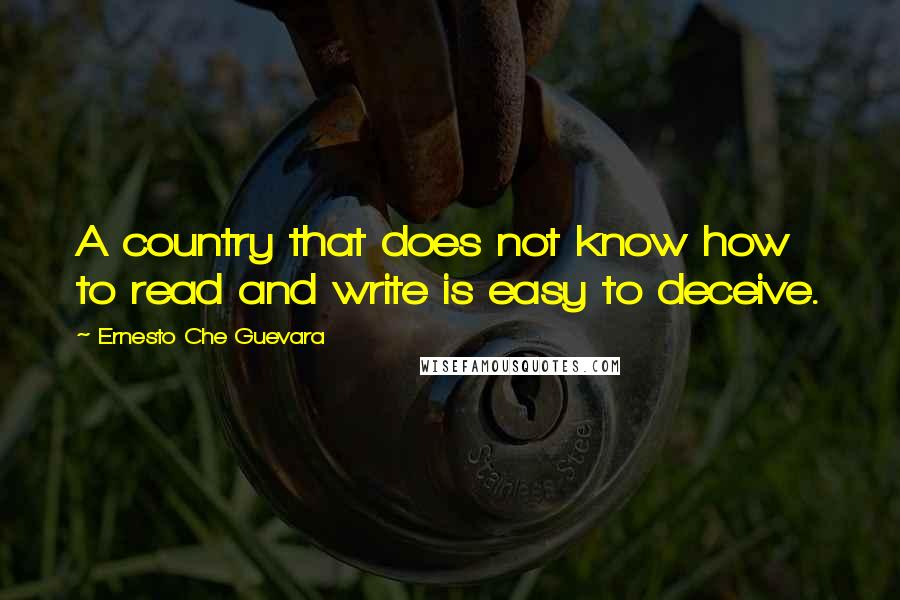Ernesto Che Guevara quotes: A country that does not know how to read and write is easy to deceive.