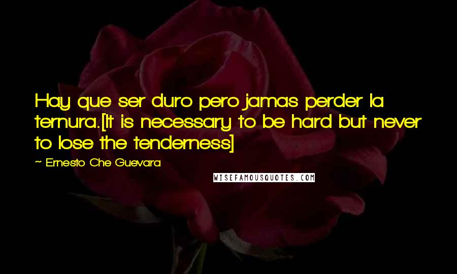 Ernesto Che Guevara quotes: Hay que ser duro pero jamas perder la ternura.[It is necessary to be hard but never to lose the tenderness]
