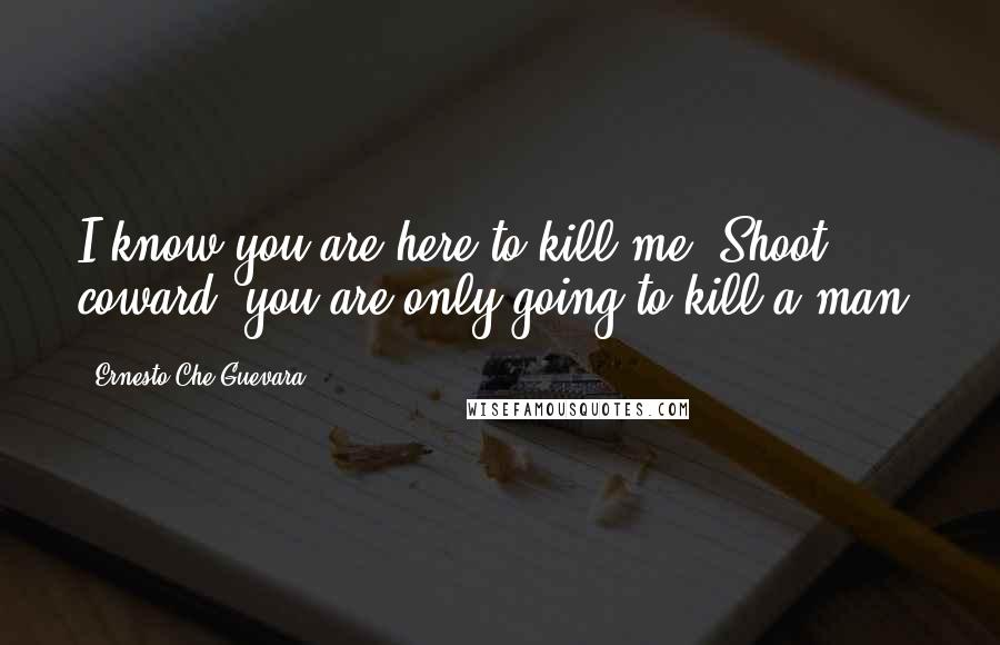 Ernesto Che Guevara quotes: I know you are here to kill me. Shoot, coward, you are only going to kill a man.