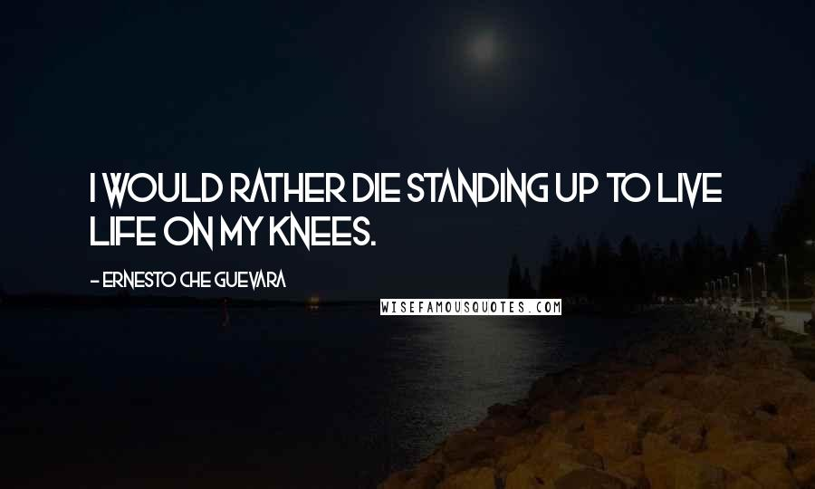 Ernesto Che Guevara quotes: I would rather die standing up to live life on my knees.