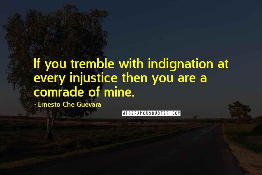 Ernesto Che Guevara quotes: If you tremble with indignation at every injustice then you are a comrade of mine.