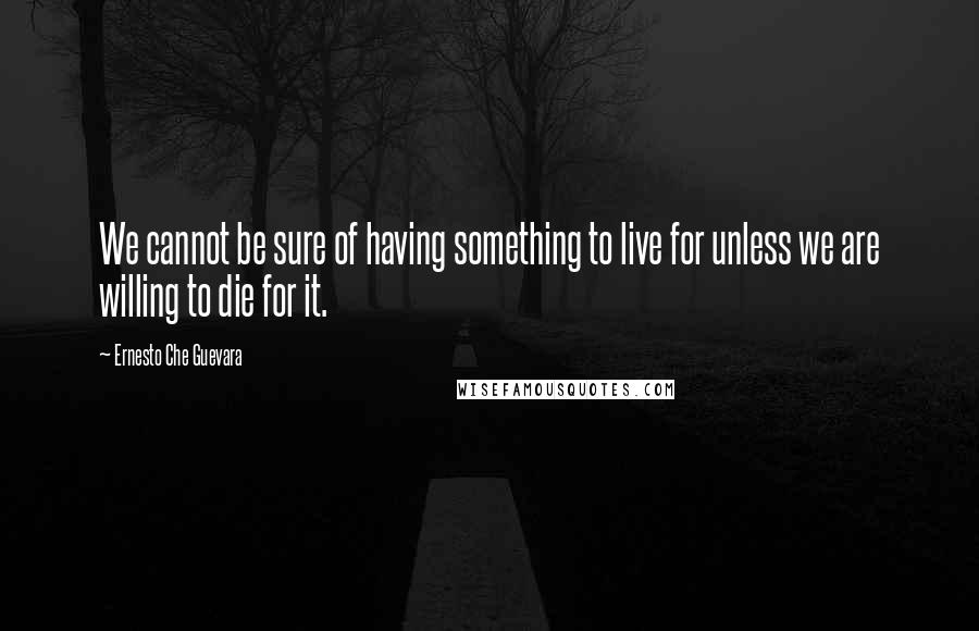 Ernesto Che Guevara quotes: We cannot be sure of having something to live for unless we are willing to die for it.