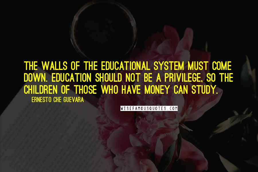 Ernesto Che Guevara quotes: The walls of the educational system must come down. Education should not be a privilege, so the children of those who have money can study.