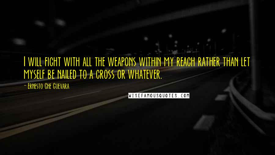 Ernesto Che Guevara quotes: I will fight with all the weapons within my reach rather than let myself be nailed to a cross or whatever.