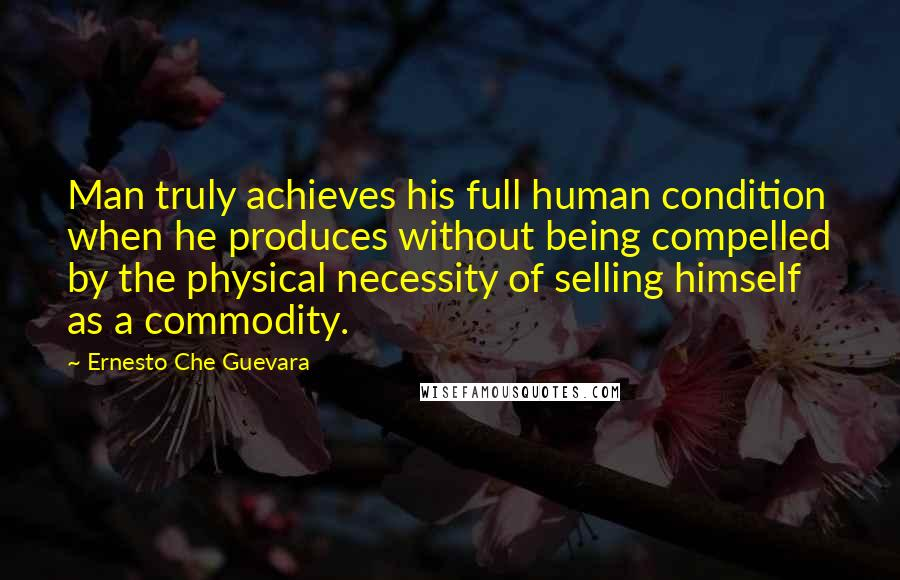 Ernesto Che Guevara quotes: Man truly achieves his full human condition when he produces without being compelled by the physical necessity of selling himself as a commodity.